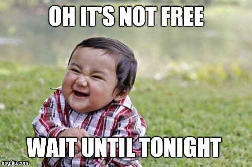 Evil Toddler Meme | OH IT'S NOT FREE WAIT UNTIL TONIGHT | image tagged in memes,evil toddler | made w/ Imgflip meme maker