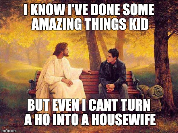 Jesus_Talks | I KNOW I'VE DONE SOME AMAZING THINGS KID BUT EVEN I CANT TURN A HO INTO A HOUSEWIFE | image tagged in jesus_talks | made w/ Imgflip meme maker