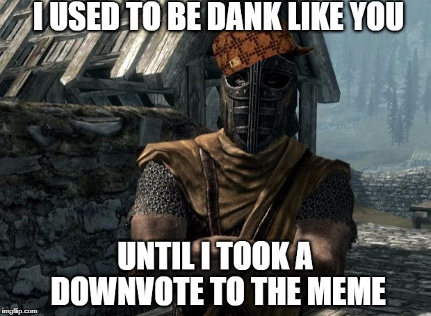 Imgflip Veterans Be Like | I USED TO BE DANK LIKE YOU UNTIL I TOOK A DOWNVOTE TO THE MEME | image tagged in skyrim guards be like,scumbag | made w/ Imgflip meme maker