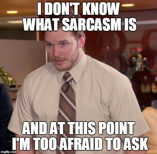 Afraid To Ask Andy Meme | I DON'T KNOW WHAT SARCASM IS AND AT THIS POINT I'M TOO AFRAID TO ASK | image tagged in memes,afraid to ask andy | made w/ Imgflip meme maker