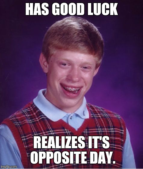 Good Luck Brian? | HAS GOOD LUCK REALIZES IT'S OPPOSITE DAY. | image tagged in memes,bad luck brian | made w/ Imgflip meme maker
