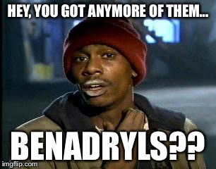 Y'all Got Any More Of That Meme | HEY, YOU GOT ANYMORE OF THEM... BENADRYLS?? | image tagged in memes,yall got any more of | made w/ Imgflip meme maker