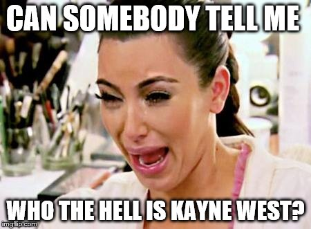 Show must go on, dude | CAN SOMEBODY TELL ME WHO THE HELL IS KAYNE WEST? | image tagged in kim kardashian | made w/ Imgflip meme maker