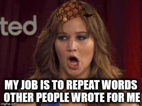 MY JOB IS TO REPEAT WORDS OTHER PEOPLE WROTE FOR ME | made w/ Imgflip meme maker