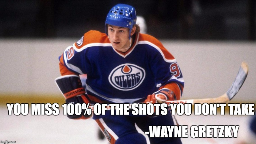 YOU MISS 100% OF THE SHOTS YOU DON'T TAKE -WAYNE GRETZKY | image tagged in wayne gretzky | made w/ Imgflip meme maker