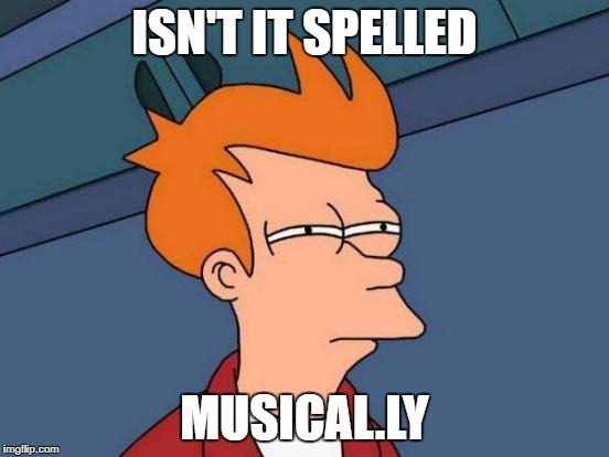 Futurama Fry Meme | ISN'T IT SPELLED MUSICAL.LY | image tagged in memes,futurama fry | made w/ Imgflip meme maker