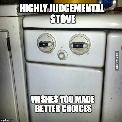 When even your kitchen appliances think you're an idiot. | HIGHLY JUDGEMENTAL STOVE WISHES YOU MADE BETTER CHOICES | image tagged in judgemental,kitchen,idiot | made w/ Imgflip meme maker