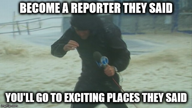 For the reporters at the hurricanes | BECOME A REPORTER THEY SAID YOU'LL GO TO EXCITING PLACES THEY SAID | image tagged in weatherman,hurricane,joke | made w/ Imgflip meme maker