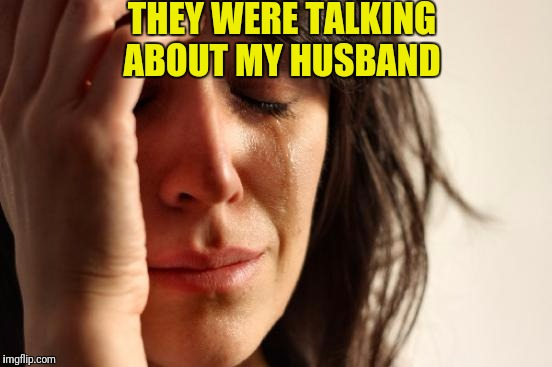 First World Problems Meme | THEY WERE TALKING ABOUT MY HUSBAND | image tagged in memes,first world problems | made w/ Imgflip meme maker