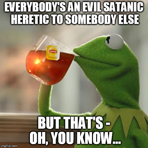 But Thats None Of My Business Meme | EVERYBODY'S AN EVIL SATANIC HERETIC TO SOMEBODY ELSE BUT THAT'S - OH, YOU KNOW... | image tagged in memes,but thats none of my business,kermit the frog | made w/ Imgflip meme maker