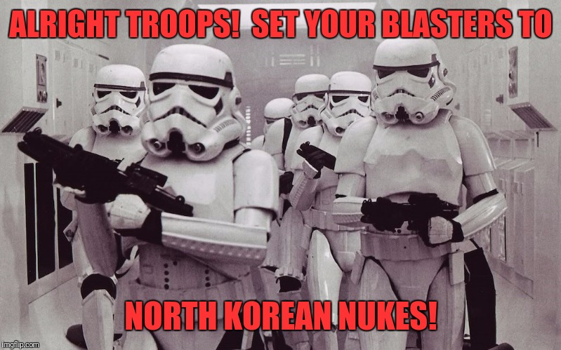 Storm troopers set your blaster! | ALRIGHT TROOPS!  SET YOUR BLASTERS TO NORTH KOREAN NUKES! | image tagged in storm troopers set your blaster | made w/ Imgflip meme maker