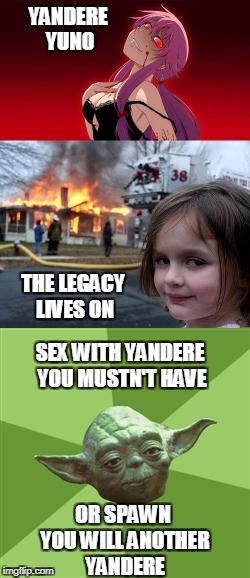 NEVER sleep with a yandere | YANDERE YUNO OR SPAWN YOU WILL ANOTHER YANDERE SEX WITH YANDERE YOU MUSTN'T HAVE THE LEGACY LIVES ON | image tagged in yuno gasai,yoda wisdom,disaster girl,disaster overly attached girlfriend,anime,nsfw | made w/ Imgflip meme maker