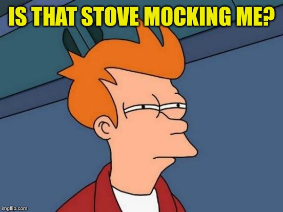 Futurama Fry Meme | IS THAT STOVE MOCKING ME? | image tagged in memes,futurama fry | made w/ Imgflip meme maker