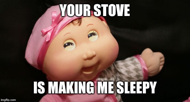 YOUR STOVE IS MAKING ME SLEEPY | made w/ Imgflip meme maker