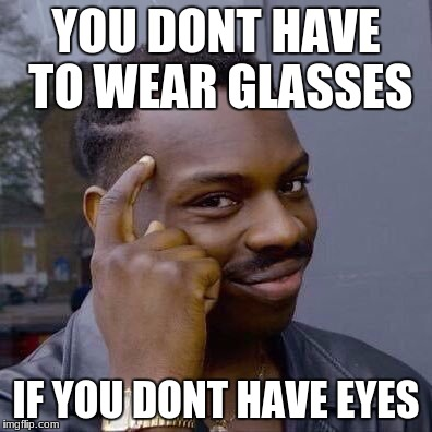 Thinking Black Guy | YOU DONT HAVE TO WEAR GLASSES IF YOU DONT HAVE EYES | image tagged in thinking black guy | made w/ Imgflip meme maker