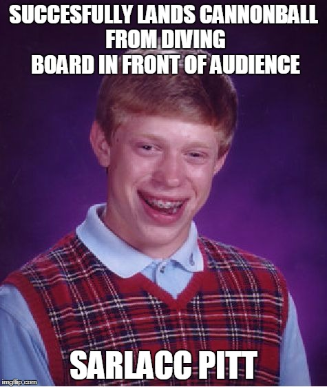 Bad Luck Brian Meme | SUCCESFULLY LANDS CANNONBALL FROM DIVING BOARD IN FRONT OF AUDIENCE SARLACC PITT | image tagged in memes,bad luck brian | made w/ Imgflip meme maker