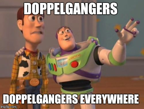 X, X Everywhere Meme | DOPPELGANGERS DOPPELGANGERS EVERYWHERE | image tagged in memes,x,x everywhere,x x everywhere | made w/ Imgflip meme maker