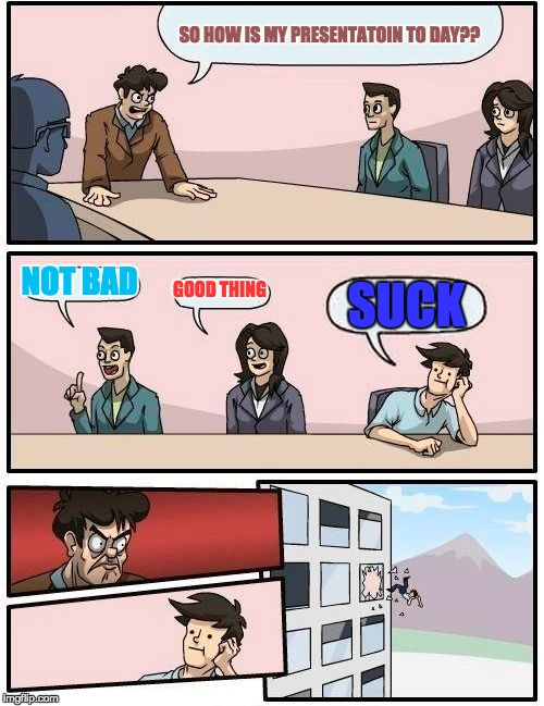 Boardroom Meeting Suggestion Meme | SO HOW IS MY PRESENTATOIN TO DAY?? NOT BAD GOOD THING SUCK | image tagged in memes,boardroom meeting suggestion | made w/ Imgflip meme maker