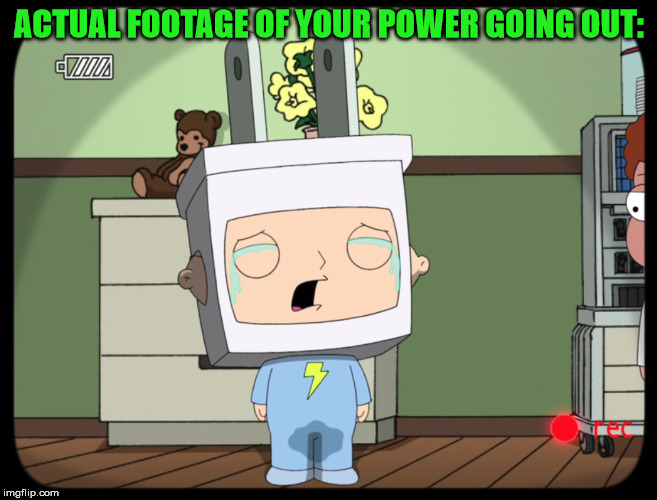 Power going out | ACTUAL FOOTAGE OF YOUR POWER GOING OUT: | image tagged in stewie griffin,stewie,power out,crying,peeing,funny | made w/ Imgflip meme maker