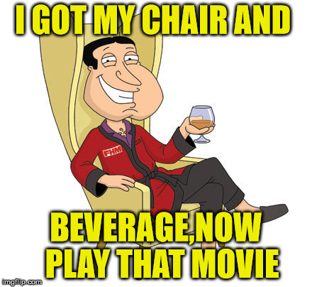 I GOT MY CHAIR AND BEVERAGE,NOW  PLAY THAT MOVIE | made w/ Imgflip meme maker