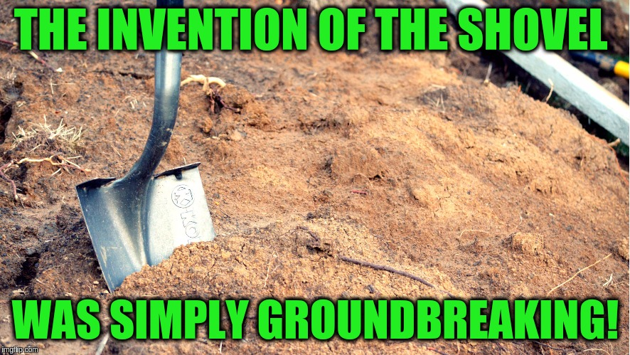 THE INVENTION OF THE SHOVEL WAS SIMPLY GROUNDBREAKING! | image tagged in shovel breaking dirt,memes,funny,puns,shovel,jokes | made w/ Imgflip meme maker