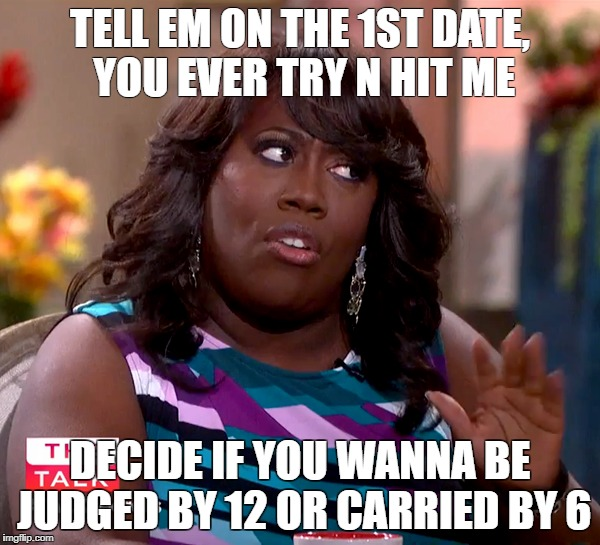 CARRIED BY SIX | TELL EM ON THE 1ST DATE, YOU EVER TRY N HIT ME DECIDE IF YOU WANNA BE JUDGED BY 12 OR CARRIED BY 6 | image tagged in sheryl underwood,wishaniggawould,comedy | made w/ Imgflip meme maker
