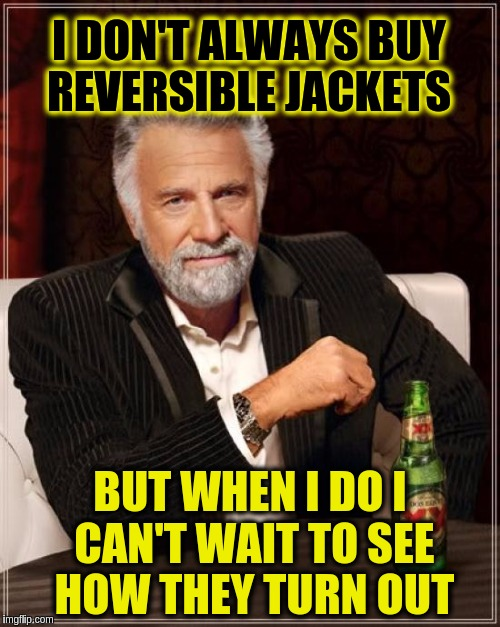 The Most Interesting Man In The World Meme | I DON'T ALWAYS BUY REVERSIBLE JACKETS BUT WHEN I DO I CAN'T WAIT TO SEE HOW THEY TURN OUT | image tagged in memes,the most interesting man in the world,funny,jackets,puns,jokes | made w/ Imgflip meme maker