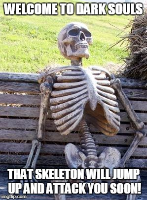 Waiting Skeleton Meme | WELCOME TO DARK SOULS THAT SKELETON WILL JUMP UP AND ATTACK YOU SOON! | image tagged in memes,waiting skeleton | made w/ Imgflip meme maker