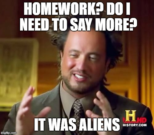 Ancient Aliens Meme | HOMEWORK? DO I NEED TO SAY MORE? IT WAS ALIENS | image tagged in memes,ancient aliens | made w/ Imgflip meme maker