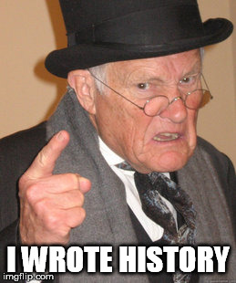 Back In My Day Meme | I WROTE HISTORY | image tagged in memes,back in my day | made w/ Imgflip meme maker