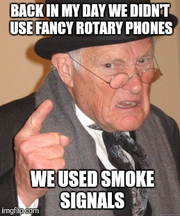 Back In My Day Meme | BACK IN MY DAY WE DIDN'T USE FANCY ROTARY PHONES WE USED SMOKE SIGNALS | image tagged in memes,back in my day | made w/ Imgflip meme maker
