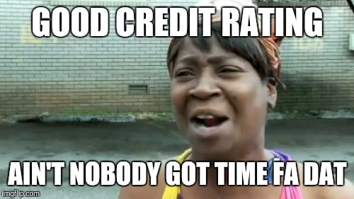 Aint Nobody Got Time For That Meme | GOOD CREDIT RATING AIN'T NOBODY GOT TIME FA DAT | image tagged in memes,aint nobody got time for that | made w/ Imgflip meme maker