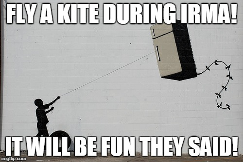 Fly a kite they said! | FLY A KITE DURING IRMA! IT WILL BE FUN THEY SAID! | image tagged in fly a  kite,hurricane irma | made w/ Imgflip meme maker