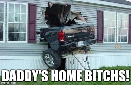 funny car crash | DADDY'S HOME B**CHS! | image tagged in funny car crash | made w/ Imgflip meme maker