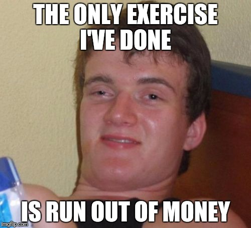 10 Guy Meme | THE ONLY EXERCISE I'VE DONE IS RUN OUT OF MONEY | image tagged in memes,10 guy | made w/ Imgflip meme maker