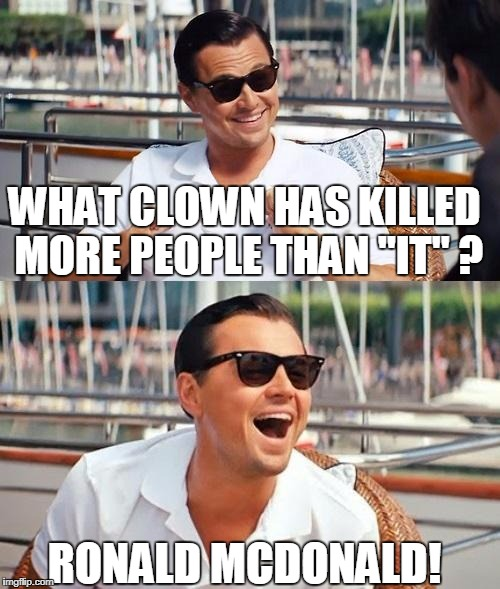 "Leonardo Dicaprio Wolf Of Wall Street Meme | WHAT CLOWN HAS KILLED MORE PEOPLE THAN ""IT"" ? RONALD MCDONALD! 