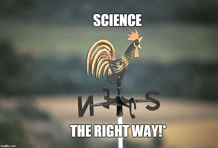 SCIENCE THE RIGHT WAY!* | image tagged in weathercock | made w/ Imgflip meme maker