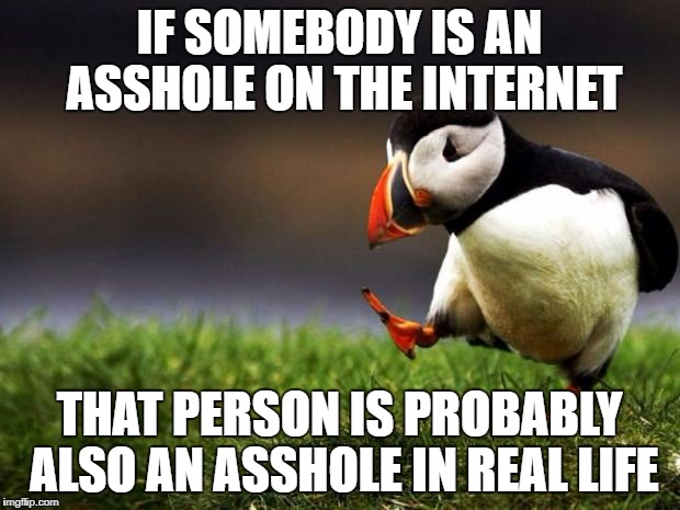 The only reason trolls don't act like jerks in real life is, they'd get their asses kicked! | IF SOMEBODY IS AN ASSHOLE ON THE INTERNET THAT PERSON IS PROBABLY ALSO AN ASSHOLE IN REAL LIFE | image tagged in memes,unpopular opinion puffin,nsfw | made w/ Imgflip meme maker
