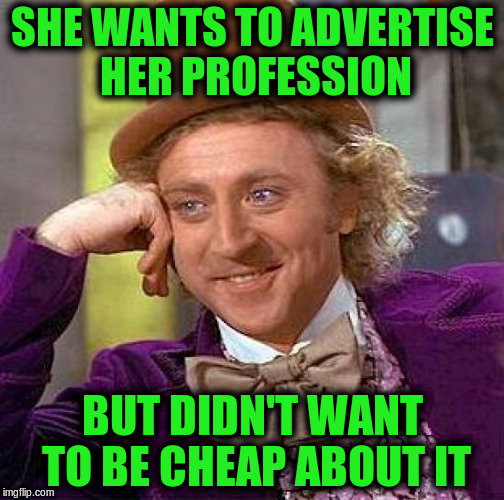 Creepy Condescending Wonka Meme | SHE WANTS TO ADVERTISE HER PROFESSION BUT DIDN'T WANT TO BE CHEAP ABOUT IT | image tagged in memes,creepy condescending wonka | made w/ Imgflip meme maker