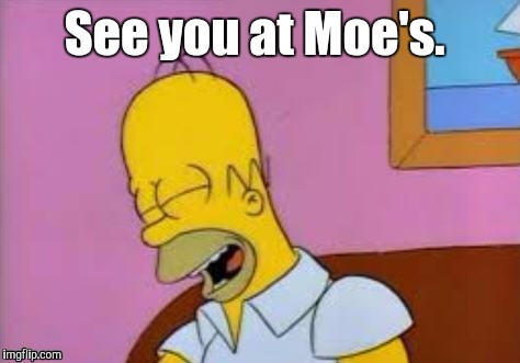 Homer Laughing | See you at Moe's. | image tagged in homer laughing | made w/ Imgflip meme maker