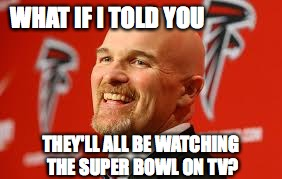 WHAT IF I TOLD YOU THEY'LL ALL BE WATCHING THE SUPER BOWL ON TV? | made w/ Imgflip meme maker