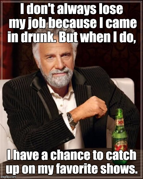 The Most Interesting Man In The World Meme | I don't always lose my job because I came in drunk. But when I do, I have a chance to catch up on my favorite shows. | image tagged in memes,the most interesting man in the world | made w/ Imgflip meme maker