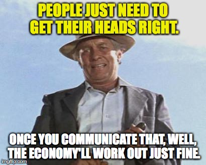 PEOPLE JUST NEED TO GET THEIR HEADS RIGHT. ONCE YOU COMMUNICATE THAT, WELL, THE ECONOMY'LL WORK OUT JUST FINE. | made w/ Imgflip meme maker