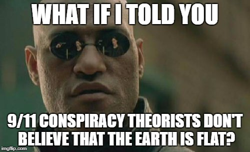 Matrix Morpheus Meme | WHAT IF I TOLD YOU 9/11 CONSPIRACY THEORISTS DON'T BELIEVE THAT THE EARTH IS FLAT? | image tagged in memes,matrix morpheus,911,never forget,conspiracy theory,flat earth | made w/ Imgflip meme maker