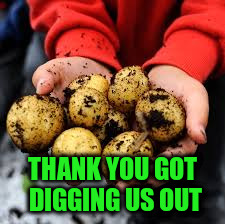 THANK YOU GOT DIGGING US OUT | made w/ Imgflip meme maker