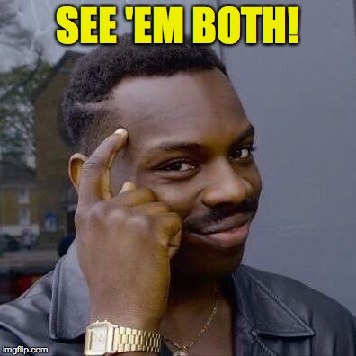 SEE 'EM BOTH! | made w/ Imgflip meme maker