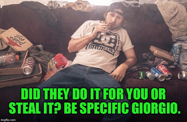 Stoner on couch | DID THEY DO IT FOR YOU OR STEAL IT? BE SPECIFIC GIORGIO. | image tagged in stoner on couch | made w/ Imgflip meme maker