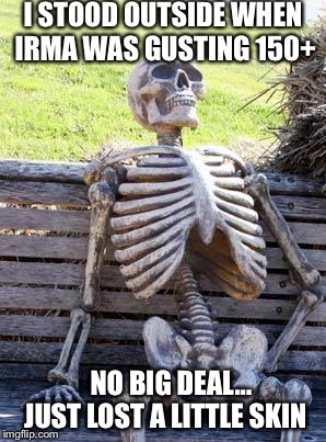 Waiting Skeleton Meme | I STOOD OUTSIDE WHEN IRMA WAS GUSTING 150+ NO BIG DEAL... JUST LOST A LITTLE SKIN | image tagged in memes,waiting skeleton | made w/ Imgflip meme maker