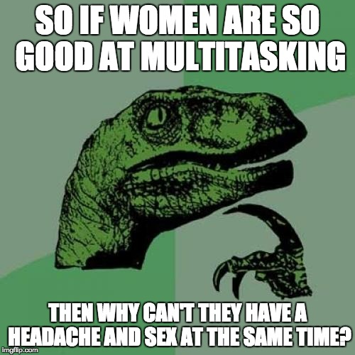 Philosoraptor Meme | SO IF WOMEN ARE SO GOOD AT MULTITASKING THEN WHY CAN'T THEY HAVE A HEADACHE AND SEX AT THE SAME TIME? | image tagged in memes,philosoraptor | made w/ Imgflip meme maker