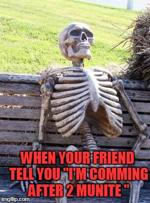 "Waiting Skeleton Meme | WHEN YOUR FRIEND TELL YOU ""I'M COMMING AFTER 2 MUNITE "" 